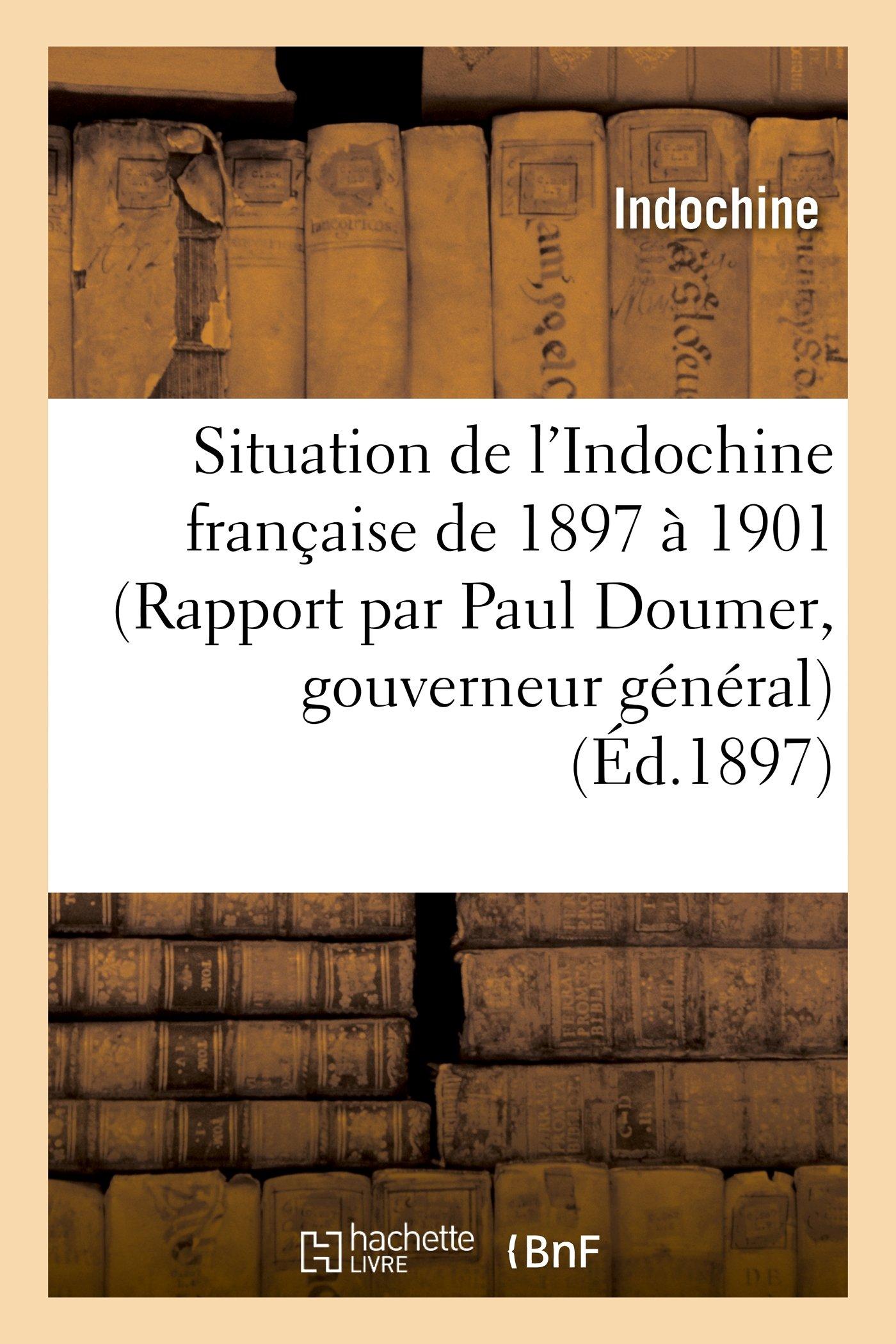 Situation de L Indochine Francaise de 1897 a 1901 (Rapport Par Paul Doumer, Gouverneur General) (Histoire) (French Edition) pdf epub