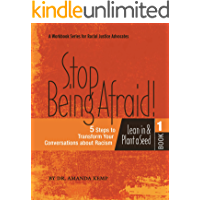 Stop Being Afraid: 5 Steps to Transform your Conversations about Racism: A Workbook for Racial Justice Advocates (Racial Justice from the H.E.A.R.T. 2)