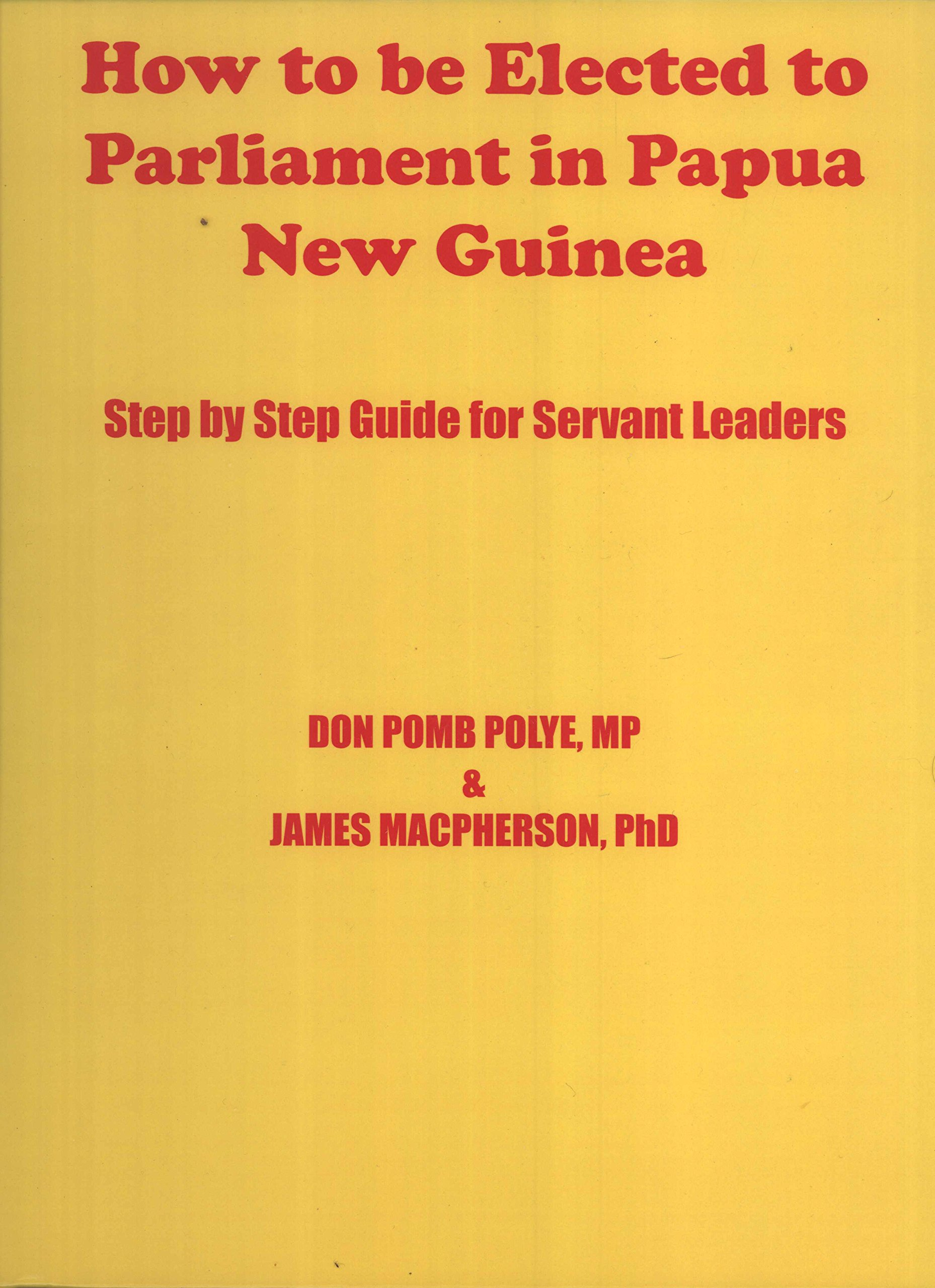 Read Online How To Be Elected To Parliament In Papua New Guinea: Step by Step Guide for Servant Leaders pdf