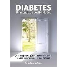 DIABETES: Un mundo de posibilidades - ¿Vas a esperar a que sea demasiado tarde o vas a hacer algo por tu salud ahora? (Spanish Edition) Mar 27, 2013