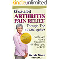Rheumatoid Arthritis Pain Relief: Holistic and Natural Treatments for Rheumatoid Arthritis (Natural Health Books)
