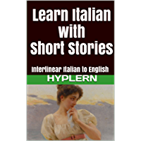 Learn Italian with Short Stories: Interlinear Italian to English (Learn Italian with Interlinear Stories for Beginners and Advanced Readers Book 2)
