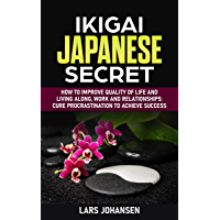 IKIGAI JAPANESE SECRET: How to Improve Quality of Life and Living Along, Work and Relationships: Cure Procrastination to Achieve Success (English Edition)