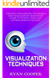 Visualization: Visualization Techniques: Creative Visualization, Meditation, Success Secrets, Mindfulness! (Brain Training, How to Meditate, Goal Setting, ... Thinking, Positive Thinking, Success)