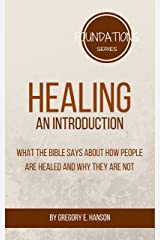 Healing: An Introduction: What the Bible Says About How People Are Healed and Why They Are Not (Foundations Series Book 4) Kindle Edition