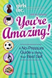 Girls Inc. Presents: You're Amazing!: A No-Pressure Guide to Being Your Best Self