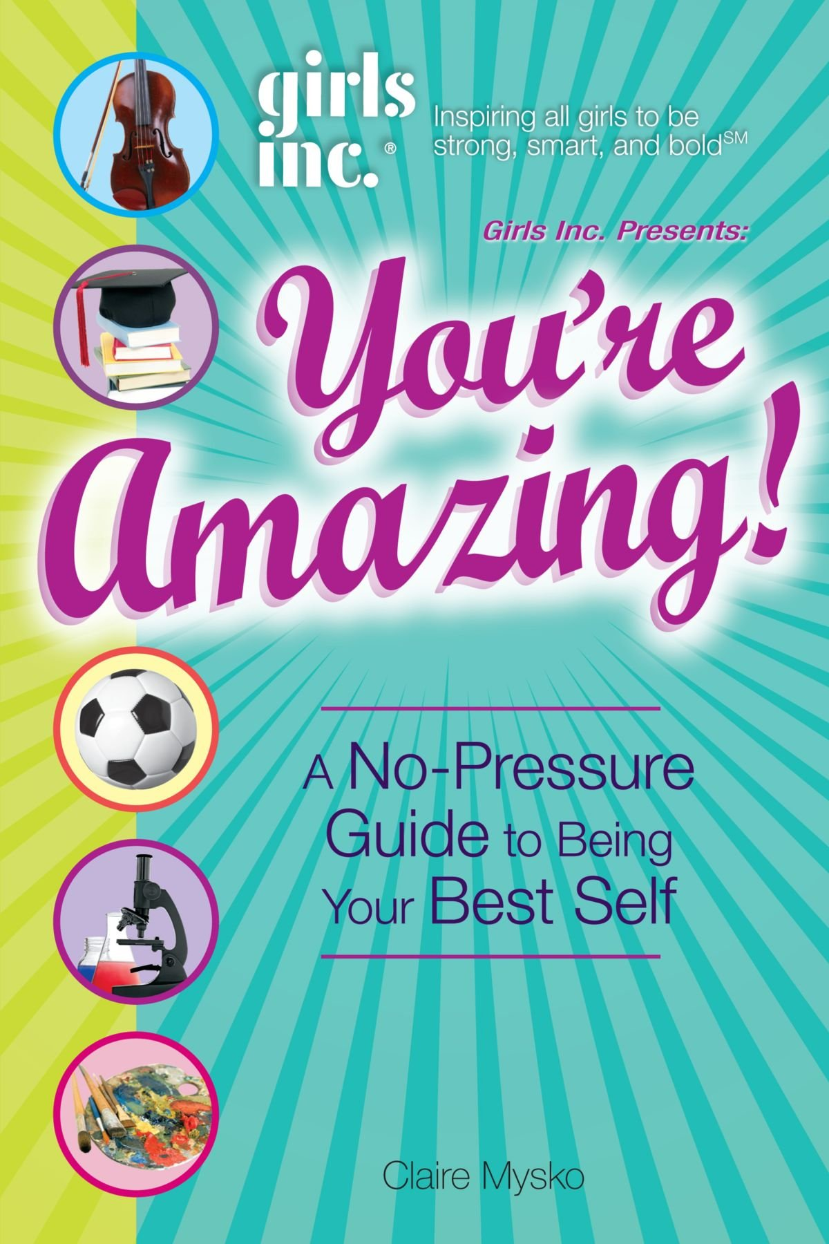 Girls Inc. Presents: You're Amazing!: A No-Pressure Guide to Being Your Best Self ebook