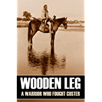 Wooden Leg: A Warrior Who Fought Custer (Expanded, Annotated)
