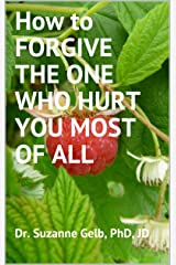 How to FORGIVE THE ONE WHO HURT YOU MOST OF ALL Kindle Edition