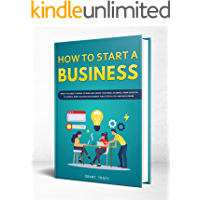 How to Start a Business: What You Need to Know to Build and Grow Your Small Business, from Scratch to Launch, Write an Effective Business Plan Step by Step and Much More (English Edition)