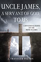 Uncle James, A Servant of God, To Us: A Devotional Based on the Book of James Kindle Edition