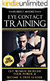Eye Contact Training: Get Women, Increase Your Power & Become a True Leader (Eye contact book, Confidence building, Body language secrets, Nonverbal communication, ... Body language training, Attract women)
