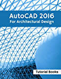 AutoCAD 2016 For Architectural Design: Floor Plans, Elevations, Printing, 3D Architectural Modeling, and Rendering