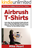 Airbrush T-Shirts: Learn How You Can Quickly & Easily Airbrush Your T-Shirts The Right Way Even If You're a Beginner, This New & Simple to Follow Guide Teaches You How Without Failing