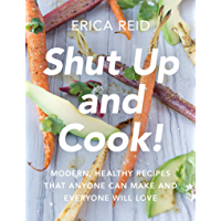 Shut Up and Cook!: Modern, Healthy Recipes That Anyone Can Make and Everyone Will Love