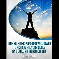 ZELFDISCIPLINE: hoe krijgen Discipline en wilskracht om alle uw doelstellingen bereiken en een ongelooflijke leven op te bouwen