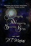 Archangels Whispers, Sparkle Kiss: Angelic Missives, Divine Life Purpose Spiritual Wisdom, Healing, Vibration, Abundance, and More! (Angelic Insight Book 1)