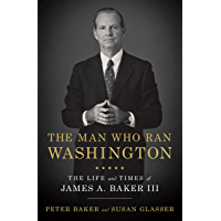 The Man Who Ran Washington: The Life and Times of James A. Baker III (English Edition)
