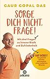 Sorge dich nicht, frage!: Mit drei Fragen zu innerer Kraft und Zufriedenheit - Why worry? Die geniale Glücksphilosophie eines indischen Mönchs (German Edition)