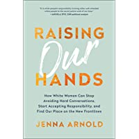 Raising Our Hands: How White Women Can Stop Avoiding Hard Conversations, Start Accepting Responsibility, and Find Our…