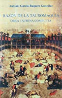 Razón De La Tauromaquia: Obra Taurina Completa: