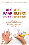 Als Paar getrennt - Als Eltern zusammen: Wie eine gemeinsame Erziehung nach der Trennung gelingt (German Edition)