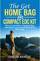 The Get Home Bag and Compact EDC Kit: How to Assemble a Complete Bag with Better Gear for Half the Price of Other Bags Kindle Edition