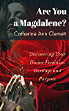 Are You a Magdalene?: Discovering Your Divine Feminine Heritage and Purpose
