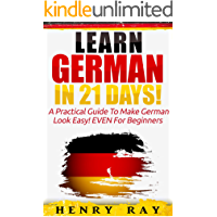 German: Learn German In 21 DAYS! – A Practical Guide To Make German Look Easy! EVEN For Beginners (German, French, Spanish, Italian) (English Edition)