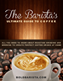 The Barista's Ultimate Guide to Coffee: All you need to know about roasting grinding and brewing to create perfect coffee drinks at home (English Edition)