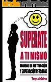 SUPÉRATE A TI MISMO: Manual de Motivación y Superación Personal