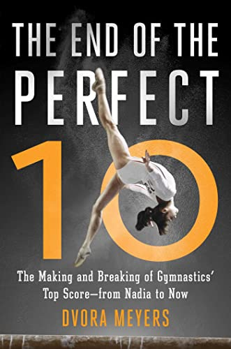 The End of the Perfect 10: The Making and Breaking of Gymnastics� Top Score ?from Nadia to Now