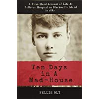 Ten Days in A Mad-House: Illustrated and Annotated: A First-Hand Account of Life At Bellevue Hospital on Blackwell's Island in 1887