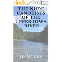 The Nude Canoeists of the Upper Iowa River: Ladies, if you ever wondered, this is what we do when we're away. (Classic Shorts Book 2)