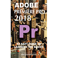 Adobe Premiere Pro 2018: An Easy Guide to Learning the Basics