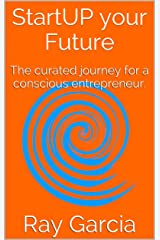 StartUP your Future: The curated journey for a conscious entrepreneur. Kindle Edition