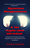 Unexplained Vanishings, Mysterious Disappearances, &  the cryptic clues left behind: Twisted tales of the most puzzling unexplained disappearances.