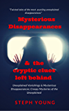 Unexplained Vanishings, Mysterious Disappearances, &  the cryptic clues left behind : Twisted tales of the most puzzling unexplained disappearances.