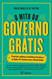 O Mito do Governo Grátis. Mal das Políticas Econômicas Ilusórias e as Lições de 13 Países Para o Brasil Mudar
