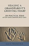 Healing a Grandparent's Grieving Heart: 100 Practical Ideas After Your Grandchild Dies (The 100 Ideas Series)