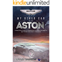 My Other Car is an Aston: A Practical Guide to Ownership and Other Excuses to Quit Work and Start a Business (Bumper Bite-sized Lifestyle Book Book 1)
