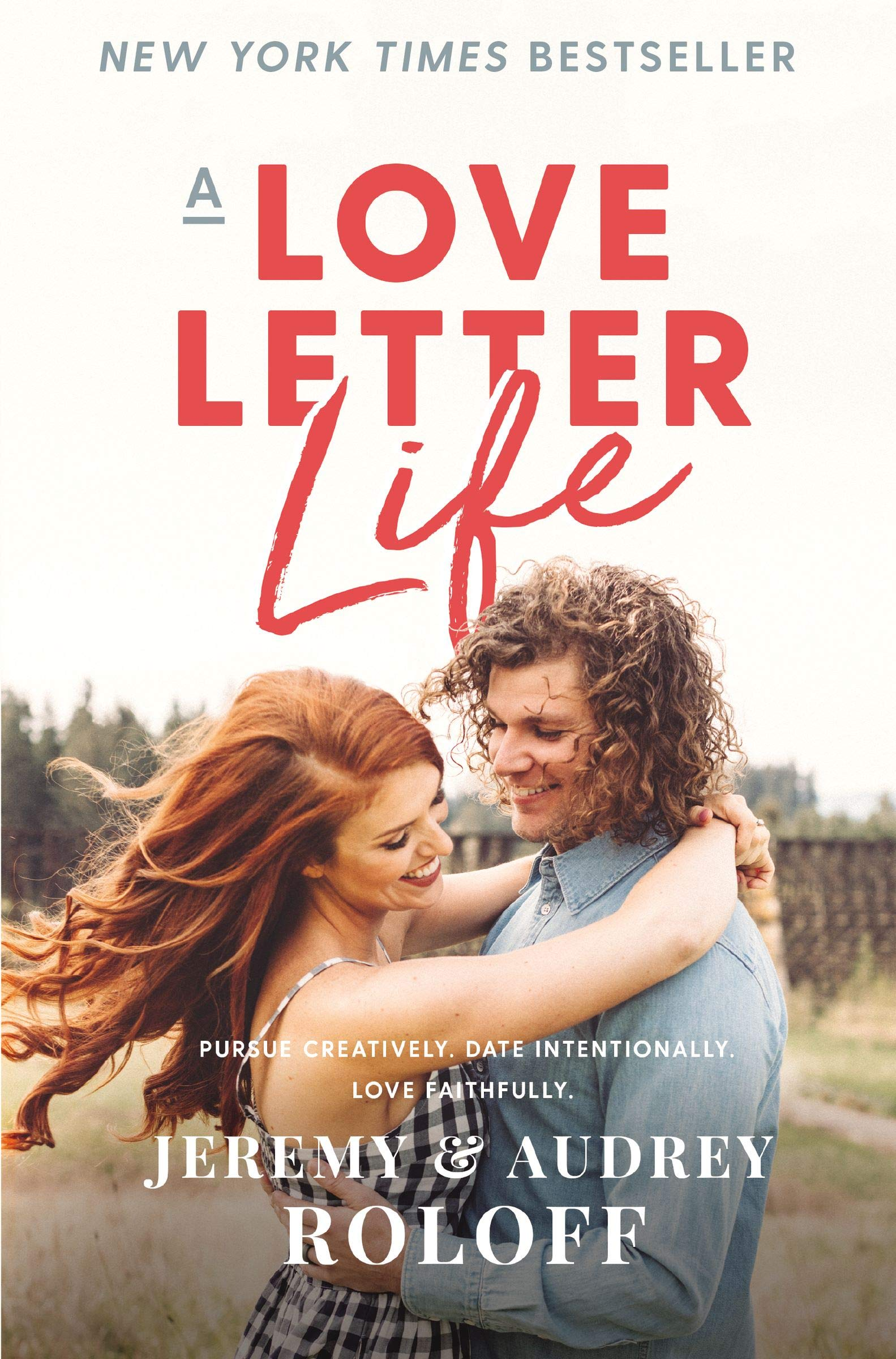 A Love Letter Life: Pursue Creatively, Date Intentionally, Love Faithfully by Jeremy and Audrey Roloff