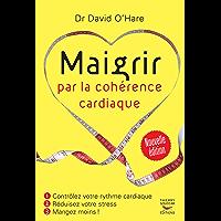 Maigrir par la cohérence cardiaque - Nouvelle édition: Contrôlez votre rythme cardiaque, réduisez votre stress, mangez moins ! (French Edition)