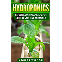 Hydroponics: The Ultimate Hydroponics User Guide To Save Time And Money (English Edition)
