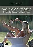 Natürliches Entgiften: Freiheit für Körper, Geist und Seele (German Edition)