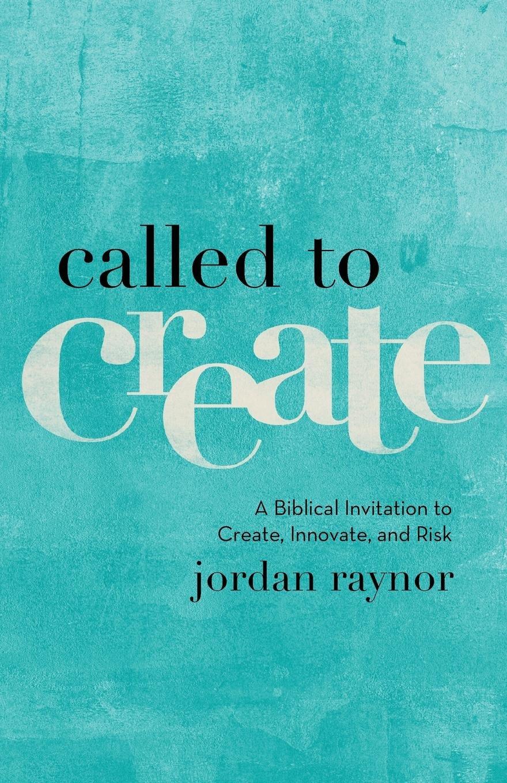 Called to create a biblical invitation to create innovate and called to create a biblical invitation to create innovate and risk jordan raynor 9780801075186 amazon books stopboris Choice Image