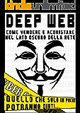 DEEP WEB - COME VENDERE E ACQUISTARE NEL LATO OSCURO DELLA RETE: QUELLO CHE SOLO IN POCHI POTRANNO DIRTI