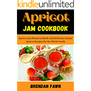 Apricot Jam Cookbook: Apricot Jam Preserves Book with Delicious Artisan Apricot Recipes for the Whole Family (Sunny…