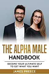 Alpha Male Strategies: The Alpha Male Handbook - Dating Techniques and Confidence in Relationship: Become Your Ultimate Self to Get What You Want Kindle Edition