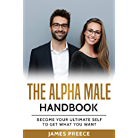 The Alpha Male Handbook: Become Your Ultimate Self to Get What You Want (English Edition)